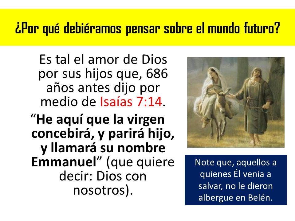 ¿Por qué debiéramos pensar sobre el mundo futuro? Es tal el amor de Dios por sus hijos que, 686 años antes dijo por medio de Isaías 7:14. He aquí que