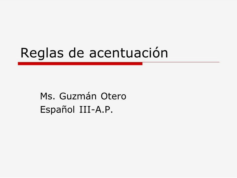Reglas de acentuación Ms. Guzmán Otero Español III-A.P.