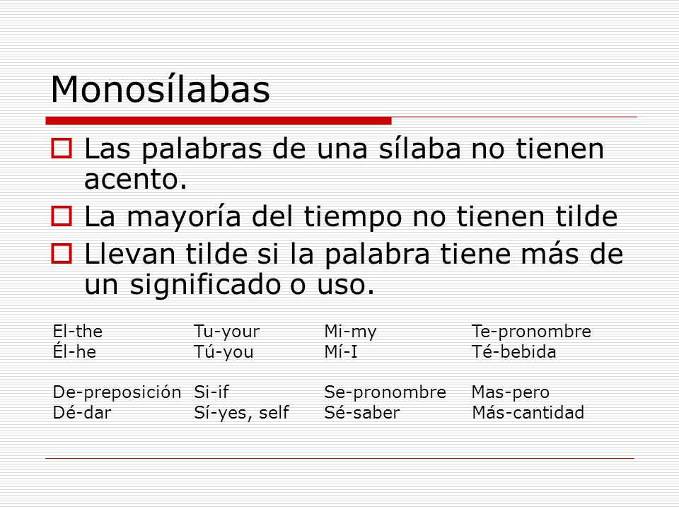 Monosílabas Las palabras de una sílaba no tienen acento. La mayoría del tiempo no tienen tilde Llevan tilde si la palabra tiene más de un significado