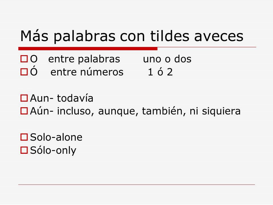 Más palabras con tildes aveces O entre palabras uno o dos Ó entre números 1 ó 2 Aun- todavía Aún- incluso, aunque, también, ni siquiera Solo-alone Sól