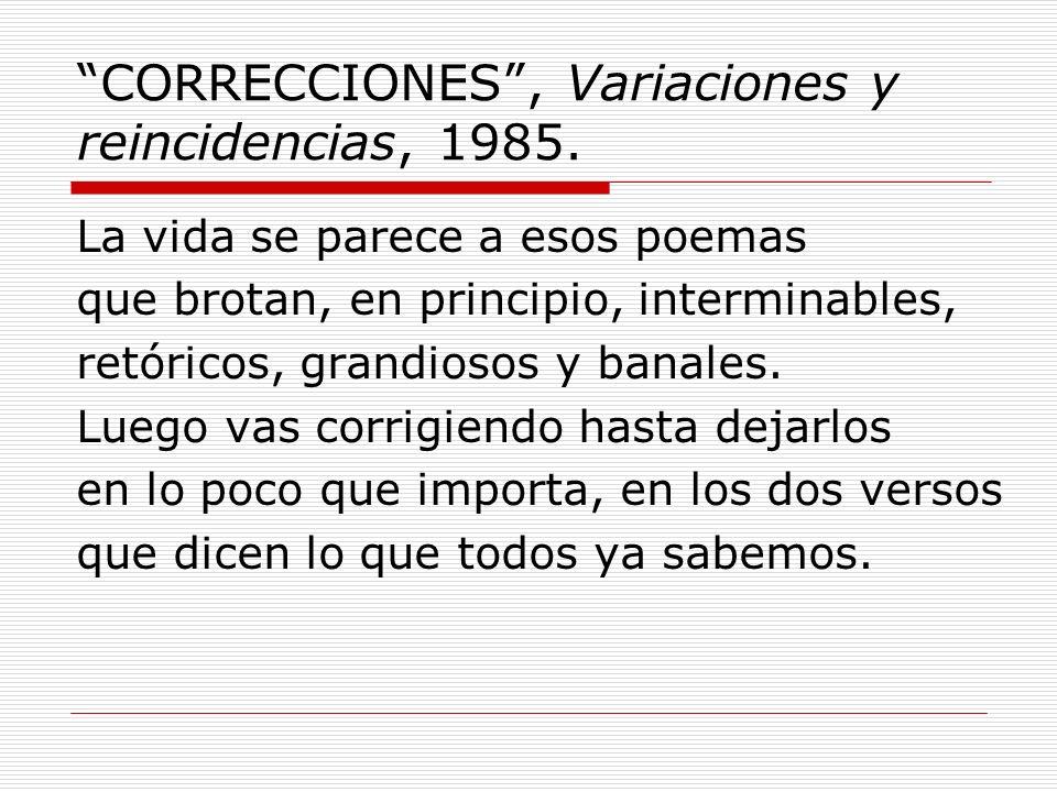 CORRECCIONES, Variaciones y reincidencias, 1985. La vida se parece a esos poemas que brotan, en principio, interminables, retóricos, grandiosos y bana
