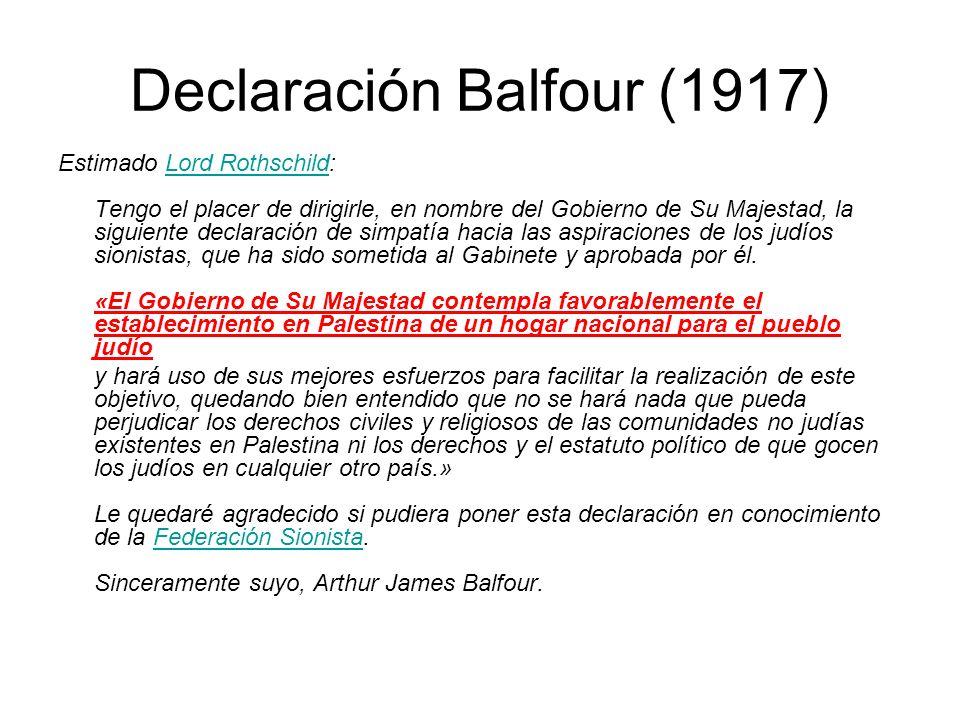 Declaración Balfour (1917) Estimado Lord Rothschild: Tengo el placer de dirigirle, en nombre del Gobierno de Su Majestad, la siguiente declaración de