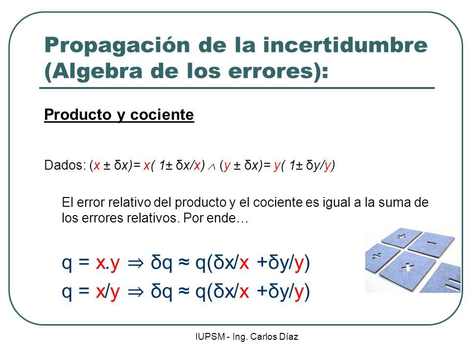 IUPSM - Ing. Carlos Díaz Propagación de la incertidumbre (Algebra de los errores): Producto y cociente Dados: (x ± δx)= x( 1± δx/x) (y ± δx)= y( 1± δy