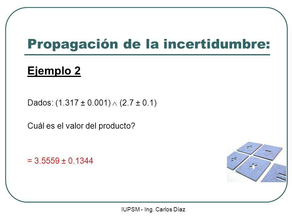 IUPSM - Ing. Carlos Díaz Propagación de la incertidumbre: Ejemplo 2 Dados: (1.317 ± 0.001) (2.7 ± 0.1) Cuál es el valor del producto? = 3.5559 ± 0.134