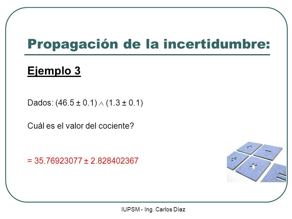 IUPSM - Ing. Carlos Díaz Propagación de la incertidumbre: Ejemplo 3 Dados: (46.5 ± 0.1) (1.3 ± 0.1) Cuál es el valor del cociente? = 35.76923077 ± 2.8