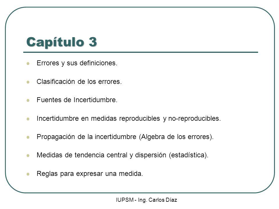 IUPSM - Ing. Carlos Díaz Capítulo 3 Errores y sus definiciones. Clasificación de los errores. Fuentes de Incertidumbre. Incertidumbre en medidas repro