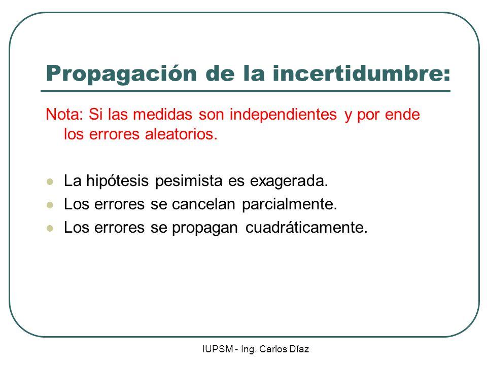 IUPSM - Ing. Carlos Díaz Propagación de la incertidumbre: Nota: Si las medidas son independientes y por ende los errores aleatorios. La hipótesis pesi