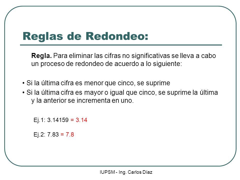 IUPSM - Ing. Carlos Díaz Reglas de Redondeo: Regla. Para eliminar las cifras no significativas se lleva a cabo un proceso de redondeo de acuerdo a lo