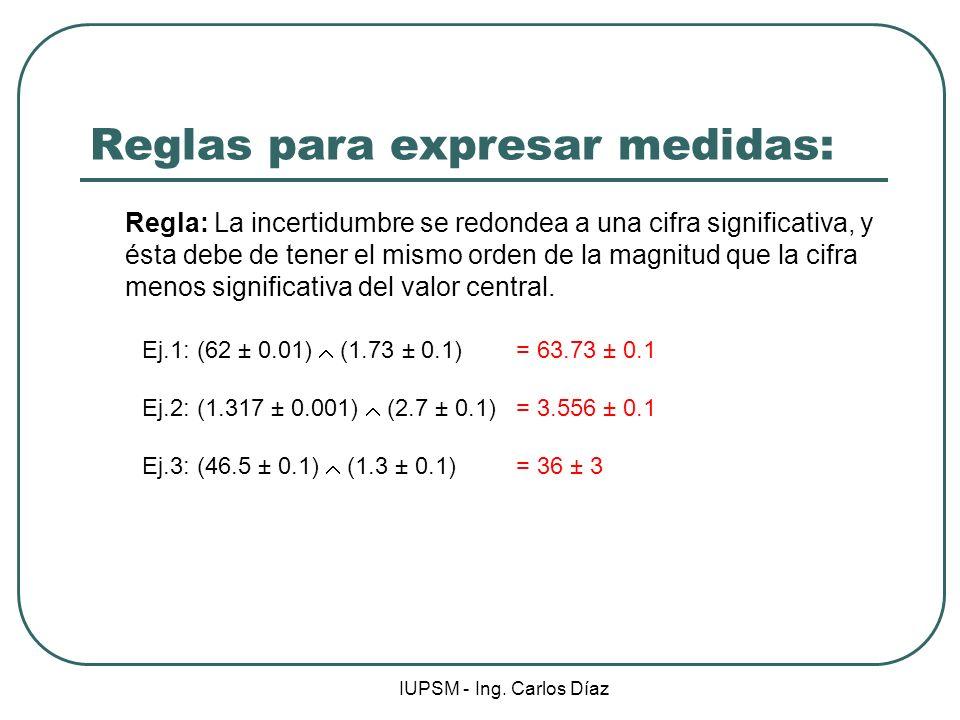 IUPSM - Ing. Carlos Díaz Reglas para expresar medidas: Regla: La incertidumbre se redondea a una cifra significativa, y ésta debe de tener el mismo or