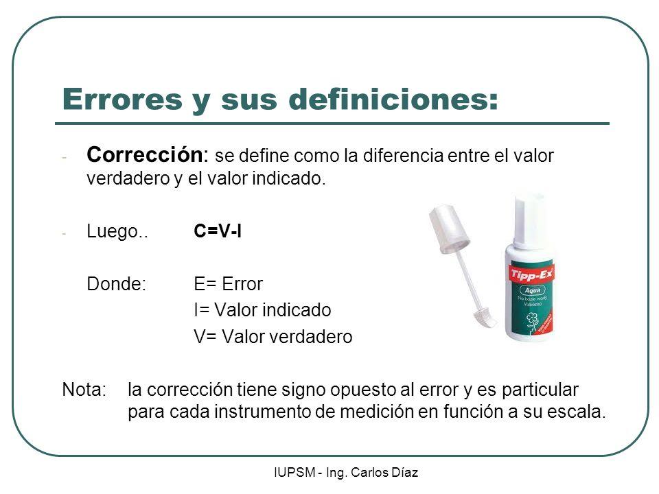 IUPSM - Ing. Carlos Díaz Errores y sus definiciones: - Corrección: se define como la diferencia entre el valor verdadero y el valor indicado. - Luego.
