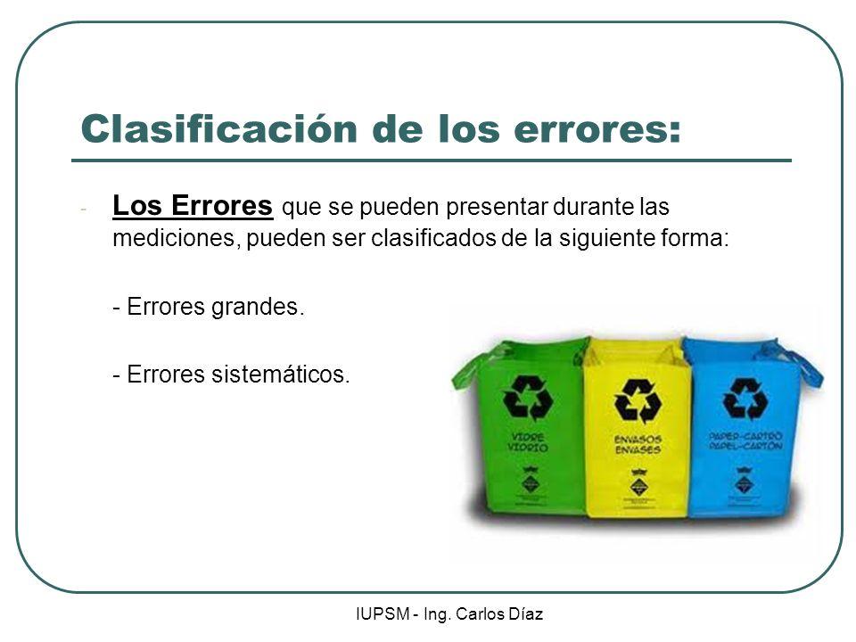 IUPSM - Ing. Carlos Díaz Clasificación de los errores: - Los Errores que se pueden presentar durante las mediciones, pueden ser clasificados de la sig