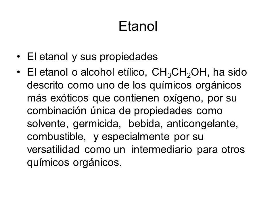Etanol El etanol y sus propiedades El etanol o alcohol etílico, CH 3 CH 2 OH, ha sido descrito como uno de los químicos orgánicos más exóticos que con