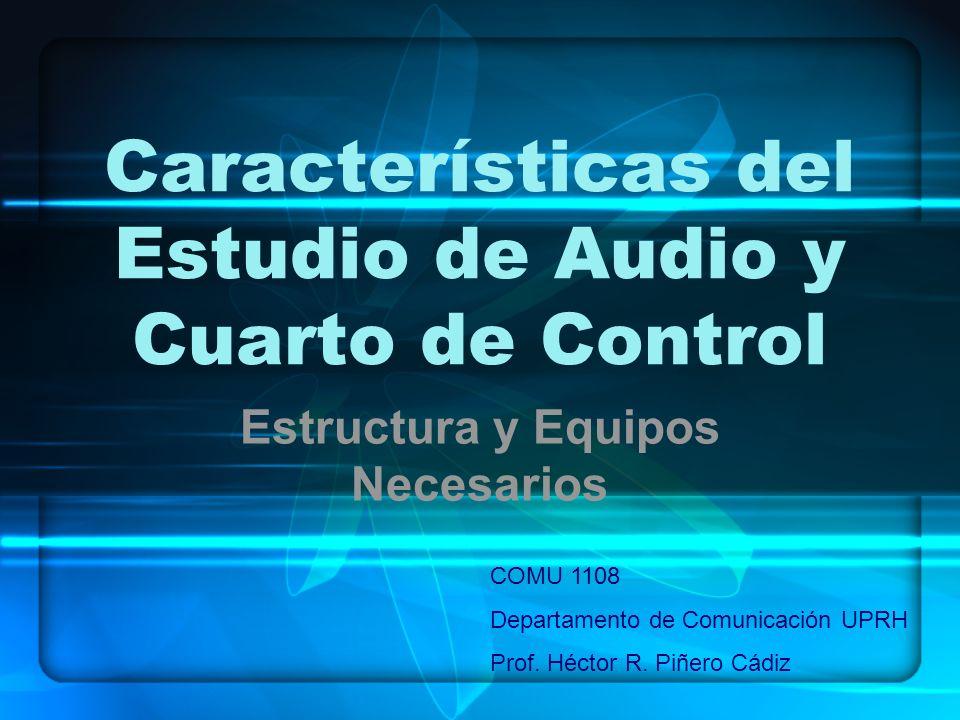 Características del Estudio de Audio y Cuarto de Control Estructura y Equipos Necesarios COMU 1108 Departamento de Comunicación UPRH Prof. Héctor R. P