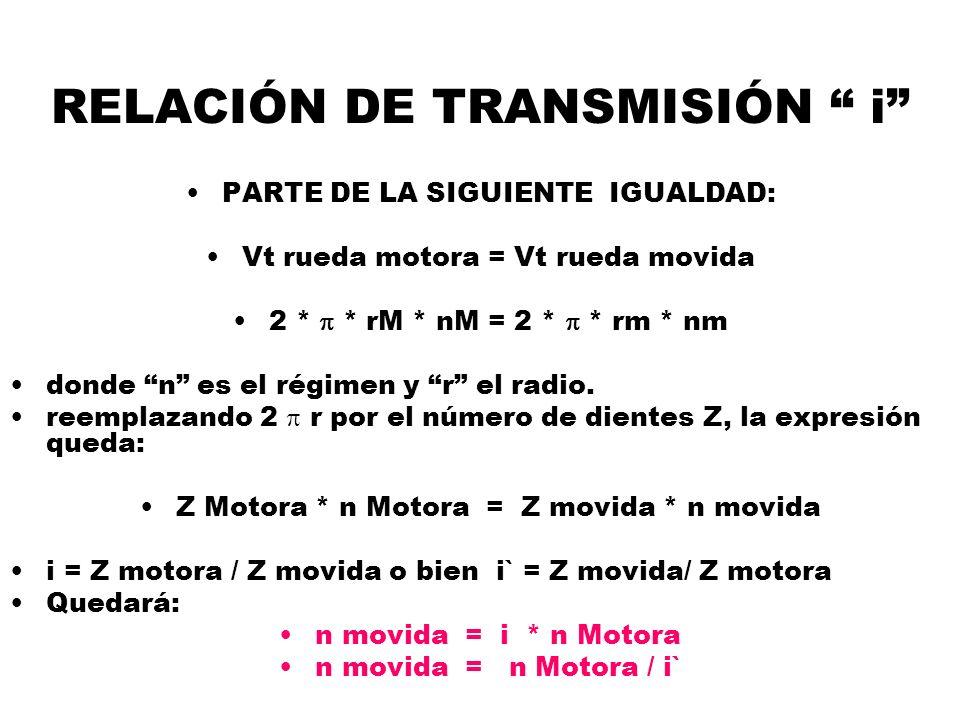 RELACIÓN DE TRANSMISIÓN i PARTE DE LA SIGUIENTE IGUALDAD: Vt rueda motora = Vt rueda movida 2 * * rM * nM = 2 * * rm * nm donde n es el régimen y r el