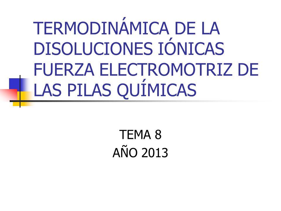 TERMODINÁMICA DE LA DISOLUCIONES IÓNICAS FUERZA ELECTROMOTRIZ DE LAS PILAS QUÍMICAS TEMA 8 AÑO 2013