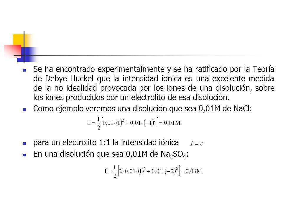Se ha encontrado experimentalmente y se ha ratificado por la Teoría de Debye Huckel que la intensidad iónica es una excelente medida de la no idealida