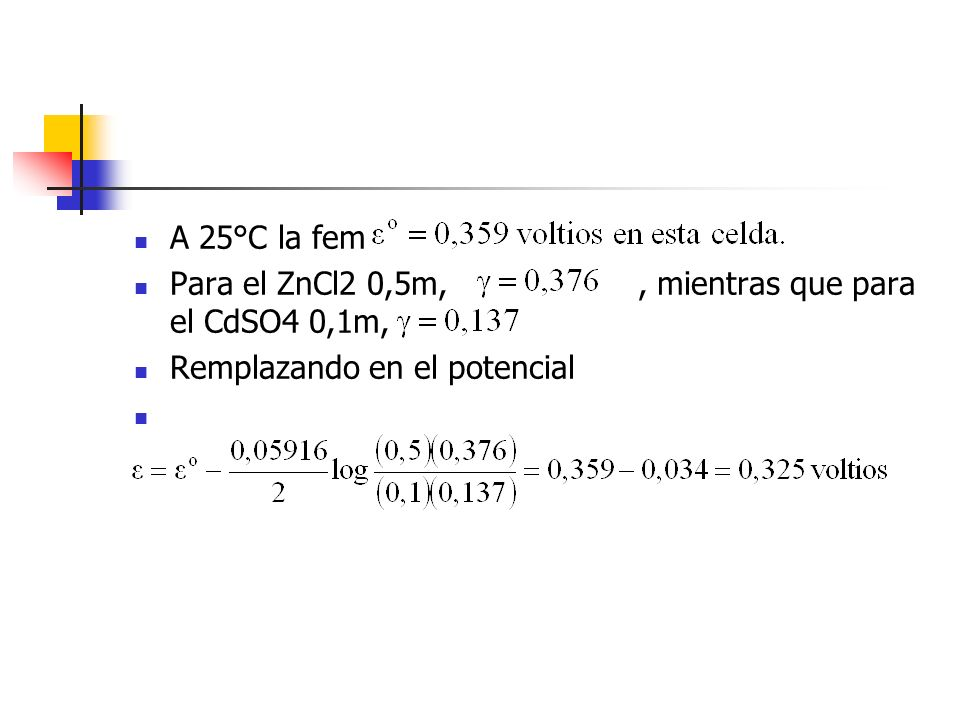 A 25°C la fem Para el ZnCl2 0,5m,, mientras que para el CdSO4 0,1m, Remplazando en el potencial