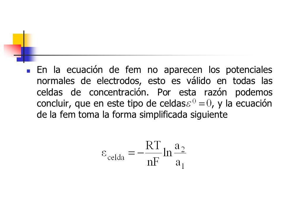 En la ecuación de fem no aparecen los potenciales normales de electrodos, esto es válido en todas las celdas de concentración. Por esta razón podemos
