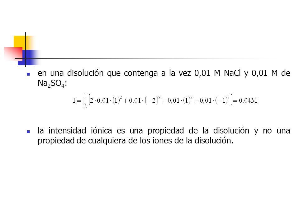 en una disolución que contenga a la vez 0,01 M NaCl y 0,01 M de Na 2 SO 4 : la intensidad iónica es una propiedad de la disolución y no una propiedad