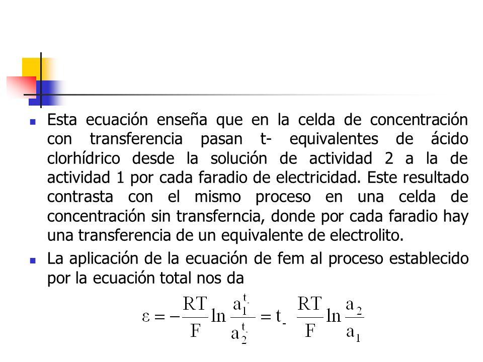 Esta ecuación enseña que en la celda de concentración con transferencia pasan t- equivalentes de ácido clorhídrico desde la solución de actividad 2 a