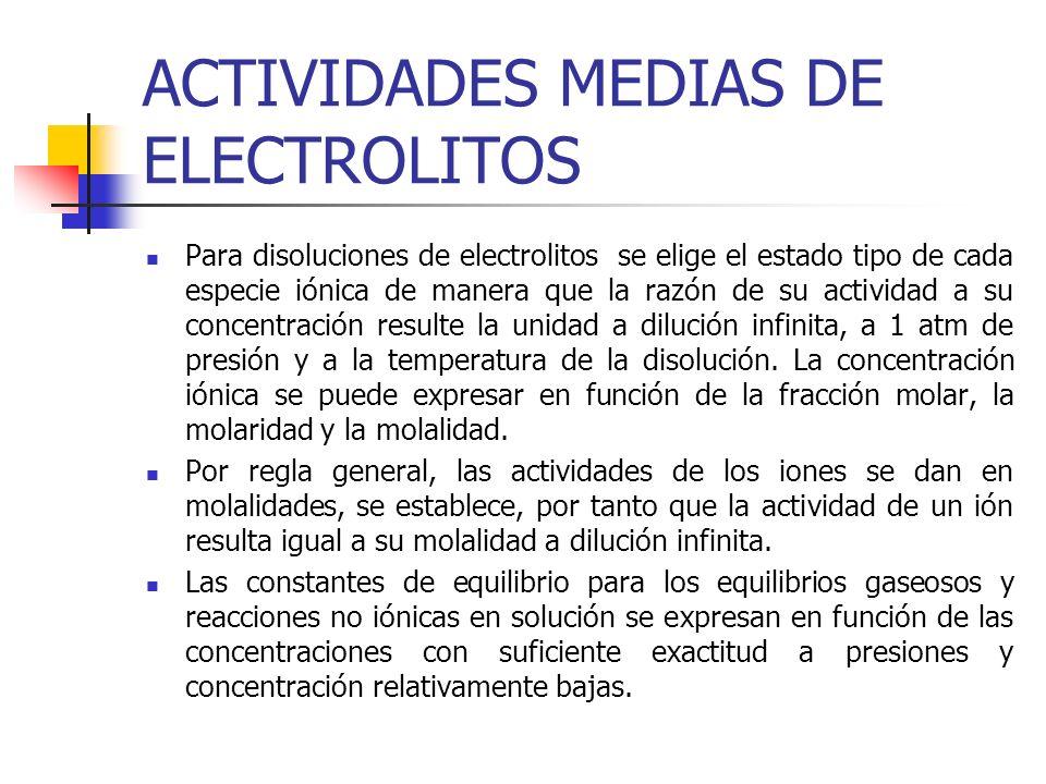 ACTIVIDADES MEDIAS DE ELECTROLITOS Para disoluciones de electrolitos se elige el estado tipo de cada especie iónica de manera que la razón de su activ