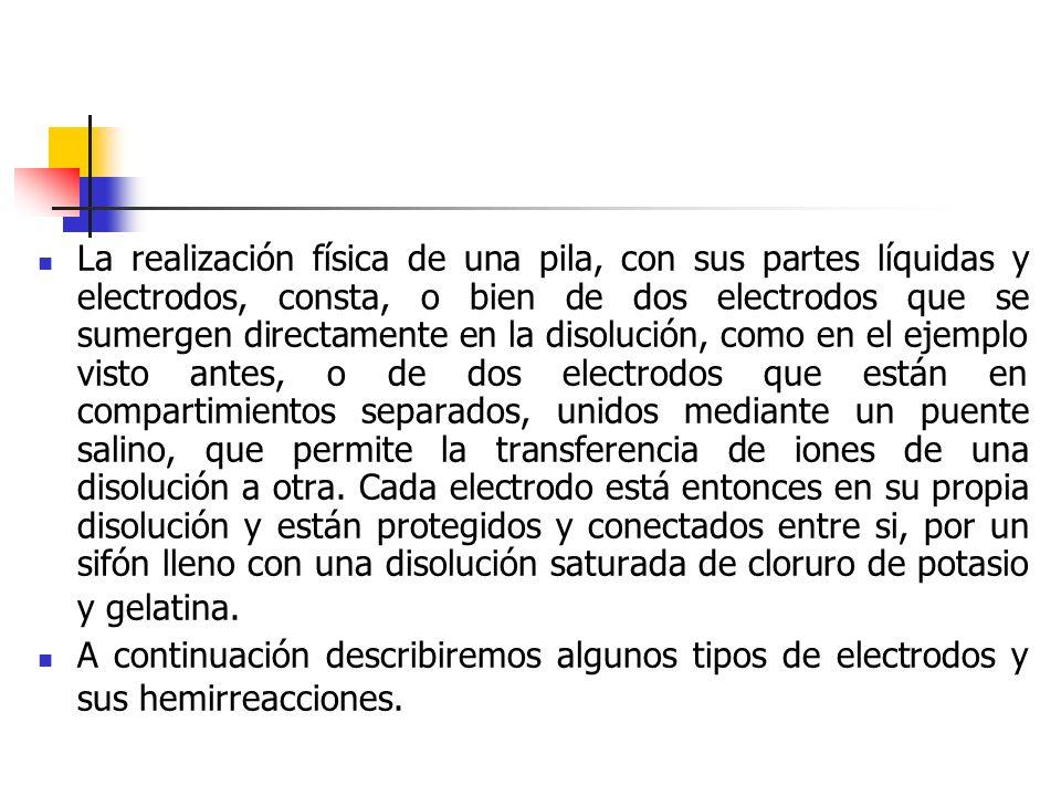 La realización física de una pila, con sus partes líquidas y electrodos, consta, o bien de dos electrodos que se sumergen directamente en la disolució
