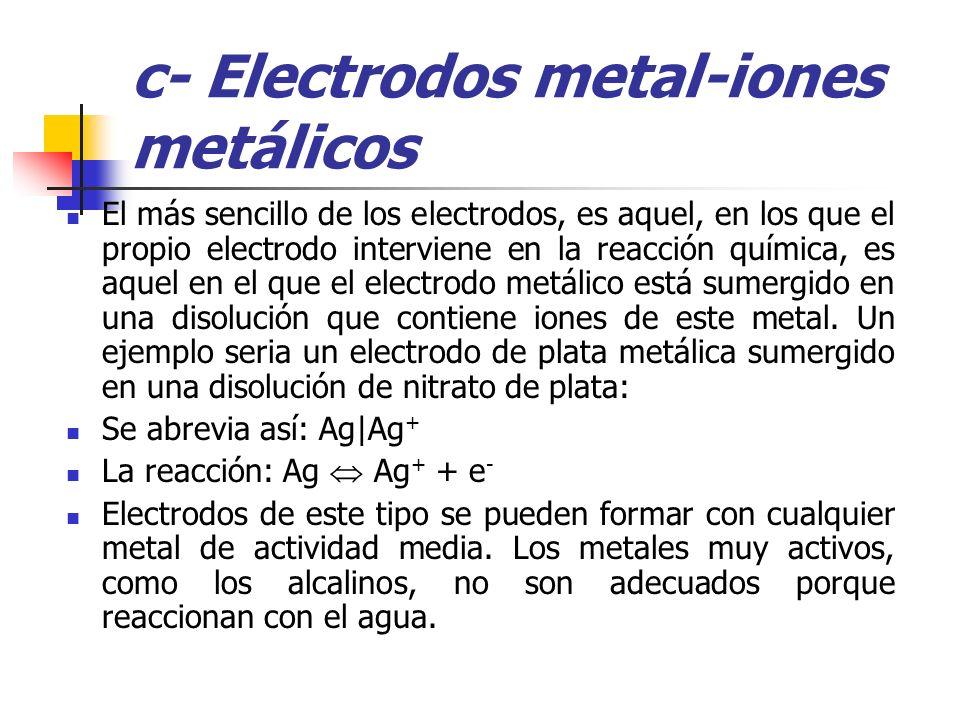 c- Electrodos metal-iones metálicos El más sencillo de los electrodos, es aquel, en los que el propio electrodo interviene en la reacción química, es