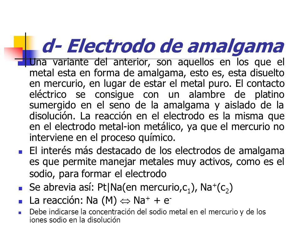 d- Electrodo de amalgama Una variante del anterior, son aquellos en los que el metal esta en forma de amalgama, esto es, esta disuelto en mercurio, en