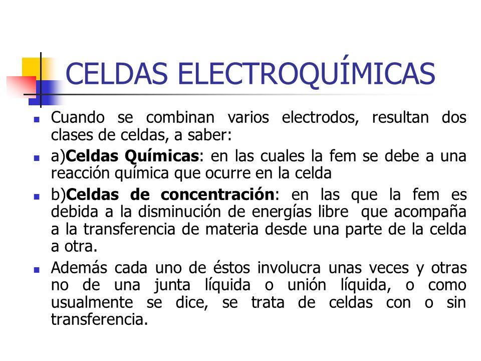 CELDAS ELECTROQUÍMICAS Cuando se combinan varios electrodos, resultan dos clases de celdas, a saber: a)Celdas Químicas: en las cuales la fem se debe a