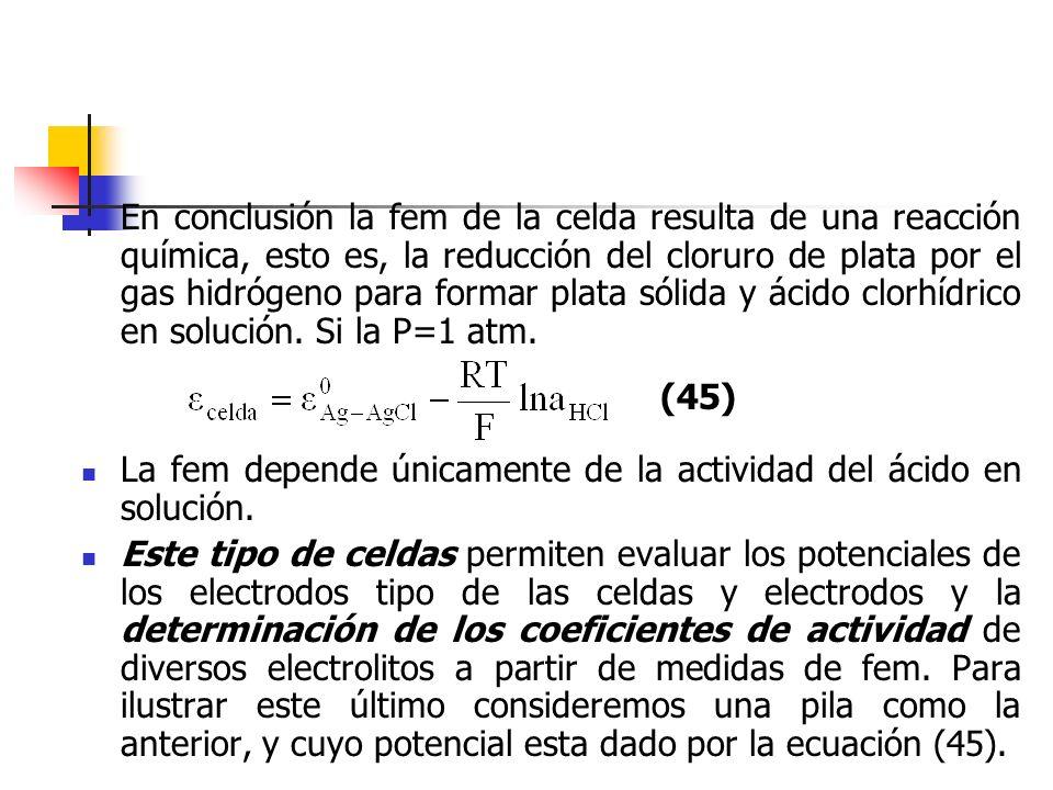 En conclusión la fem de la celda resulta de una reacción química, esto es, la reducción del cloruro de plata por el gas hidrógeno para formar plata só