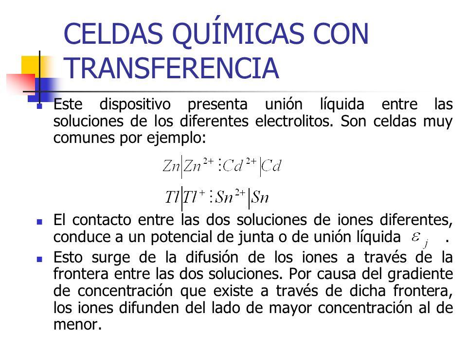 CELDAS QUÍMICAS CON TRANSFERENCIA Este dispositivo presenta unión líquida entre las soluciones de los diferentes electrolitos. Son celdas muy comunes