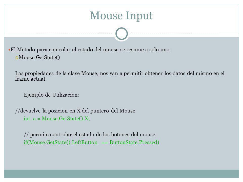 Mouse Input El Metodo para controlar el estado del mouse se resume a solo uno: Mouse.GetState() Las propiedades de la clase Mouse, nos van a permitir obtener los datos del mismo en el frame actual Ejemplo de Utilizacion: //devuelve la posicion en X del puntero del Mouse int a = Mouse.GetState().X; // permite controlar el estado de los botones del mouse if(Mouse.GetState().LeftButton == ButtonState.Pressed)