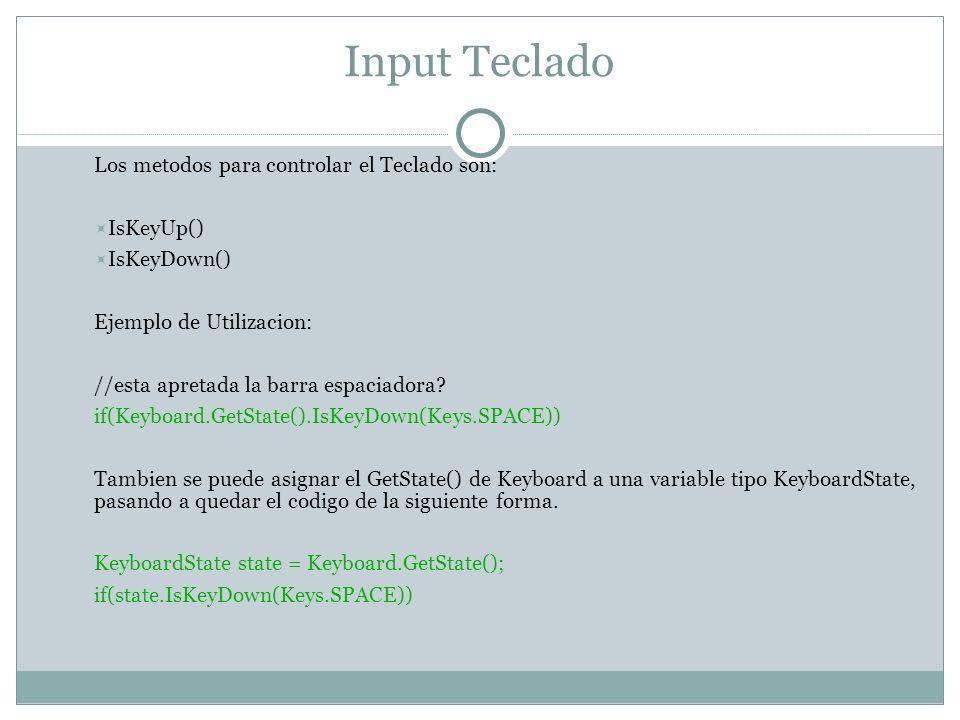 Input Teclado Los metodos para controlar el Teclado son: IsKeyUp() IsKeyDown() Ejemplo de Utilizacion: //esta apretada la barra espaciadora.