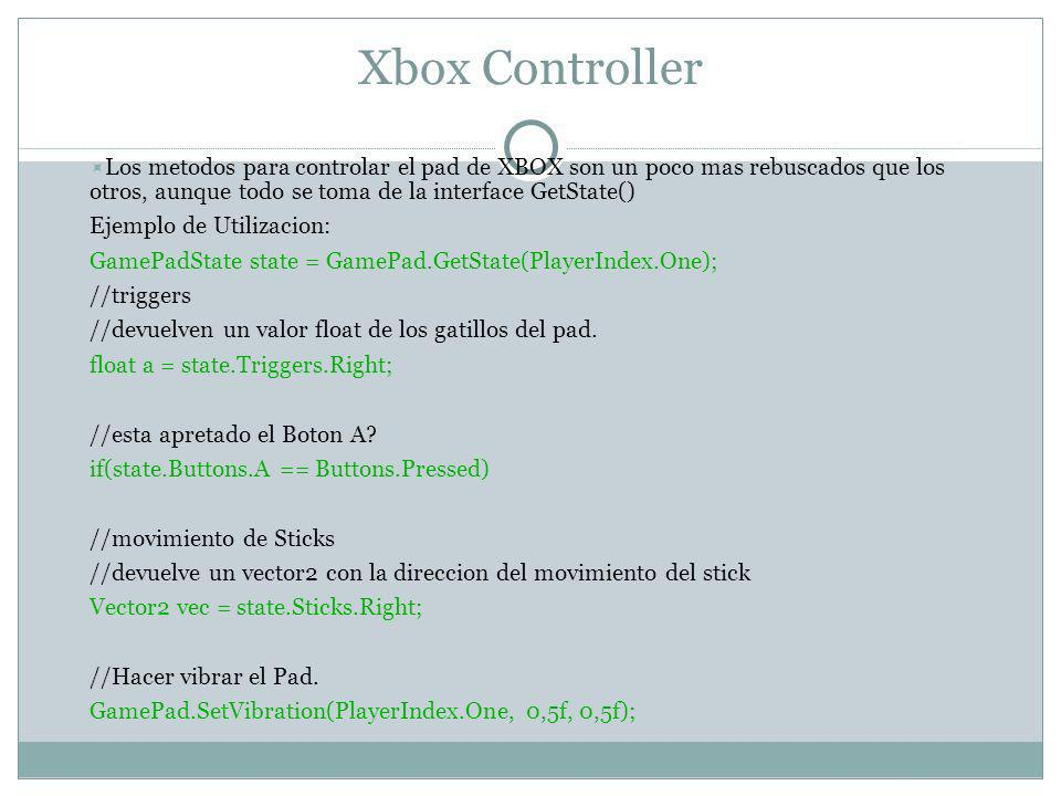 Xbox Controller Los metodos para controlar el pad de XBOX son un poco mas rebuscados que los otros, aunque todo se toma de la interface GetState() Ejemplo de Utilizacion: GamePadState state = GamePad.GetState(PlayerIndex.One); //triggers //devuelven un valor float de los gatillos del pad.