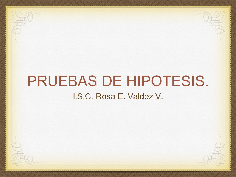 PRUEBAS DE HIPOTESIS. I.S.C. Rosa E. Valdez V.