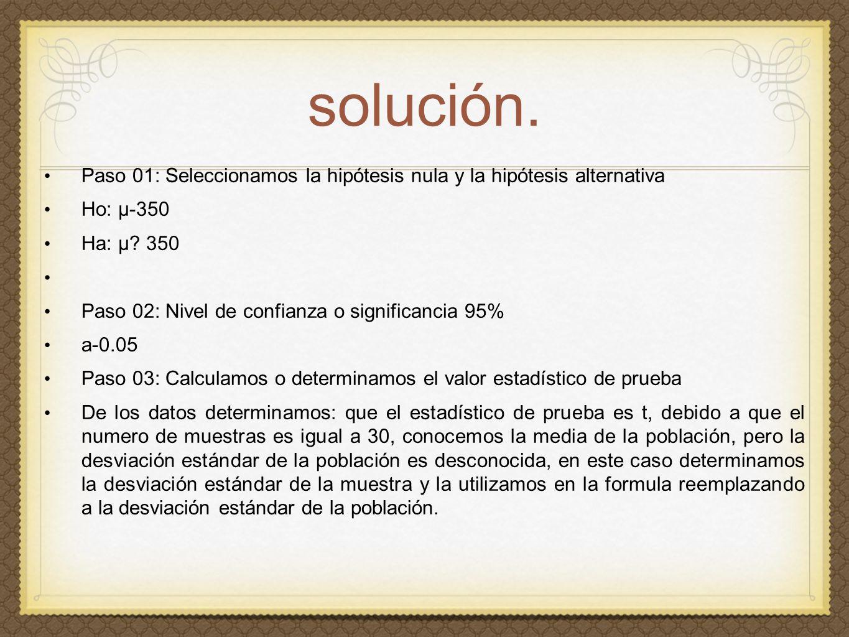 solución. Paso 01: Seleccionamos la hipótesis nula y la hipótesis alternativa Ho: µ-350 Ha: µ.