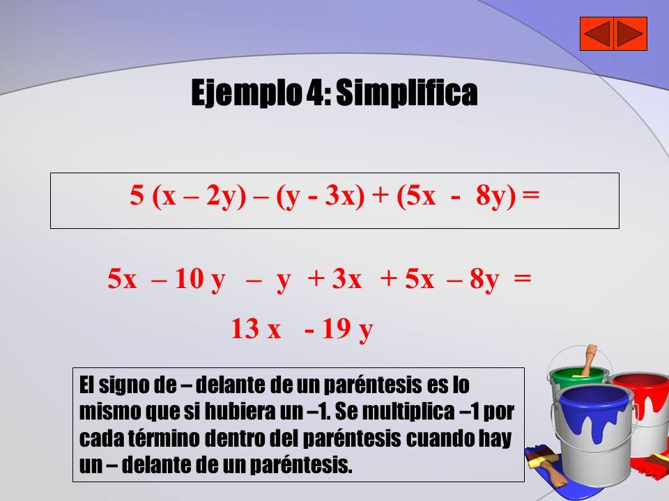 Ejemplo 4: Simplifica 5 (x – 2y) – (y - 3x) + (5x - 8y) = 13 x - 19 y – 8y =5x– 10 y– y+ 3x+ 5x El signo de – delante de un paréntesis es lo mismo que