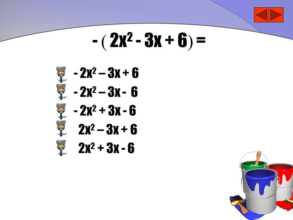 - ( 2x 2 - 3x + 6 ) = - 2x 2 – 3x + 6 - 2x 2 – 3x - 6 - 2x 2 + 3x - 6 2x 2 – 3x + 6 2x 2 + 3x - 6
