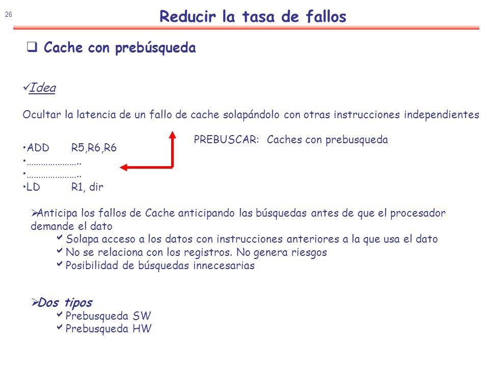 27 Reducir la tasa de fallos Prebusqueda SW Instrucciones especiales de prebusqueda introducidas por el compilador La eficiencia depende del compilador y del tipo de programa Prebusqueda con destino cache ( MIPS IV, PowerPC, SPARC v.