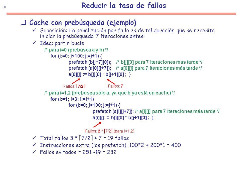 31 Reducir la tasa de fallos Prebusqueda HW Prebusqueda secuencial de un bloque adicional Tipos Prebusqueda sobre fallo Prebusca el bloque b+1 si el acceso b produce un fallo Prebusqueda marcada Se incluye un tag en cada bloque.