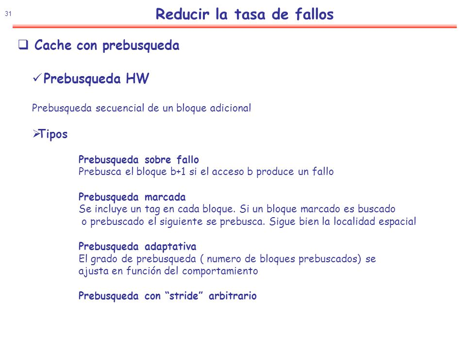 32 Reducir la tasa de fallos Comparación HP 7200 Prebusqueda HW - HP8000 Prebusqueda SW Rendimiento Relativo Cache con prebusqueda Implementacion Estado de los bloques prebuscados (stream buffer) Bloque prebuscado pasa a buffer Al ser referenciado pasa a Cache Alpha busca dos bloques en fallo