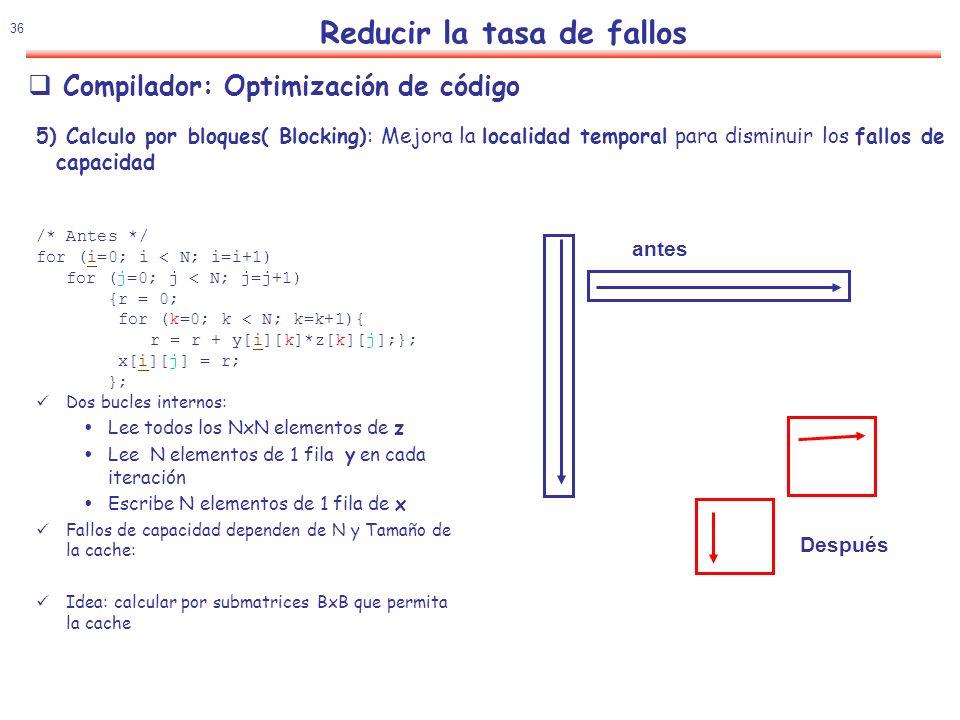 37 Reducir la tasa de fallos Compilador: Optimización de código 5) Calculo por bloques( Blocking): Mejora la localidad temporal para disminuir los fallos de capacidad /* Despues */ for (jj=0;jj < N; jj=jj+B) for (kk=0;kk < N; kk=kk+B) for (i=0; i < N; i=i+1) for (j=jj;j < min(jj+B-1,N);j=j+1) {r = 0; for (k=kk;k < min(kk+B- 1,N);k=k+1){ r = r + y[i][k]*z[k][j];}; x[i][j] = x[i][j]+r; }; B Factor de bloque (Blocking Factor) Mejora de rendimiento