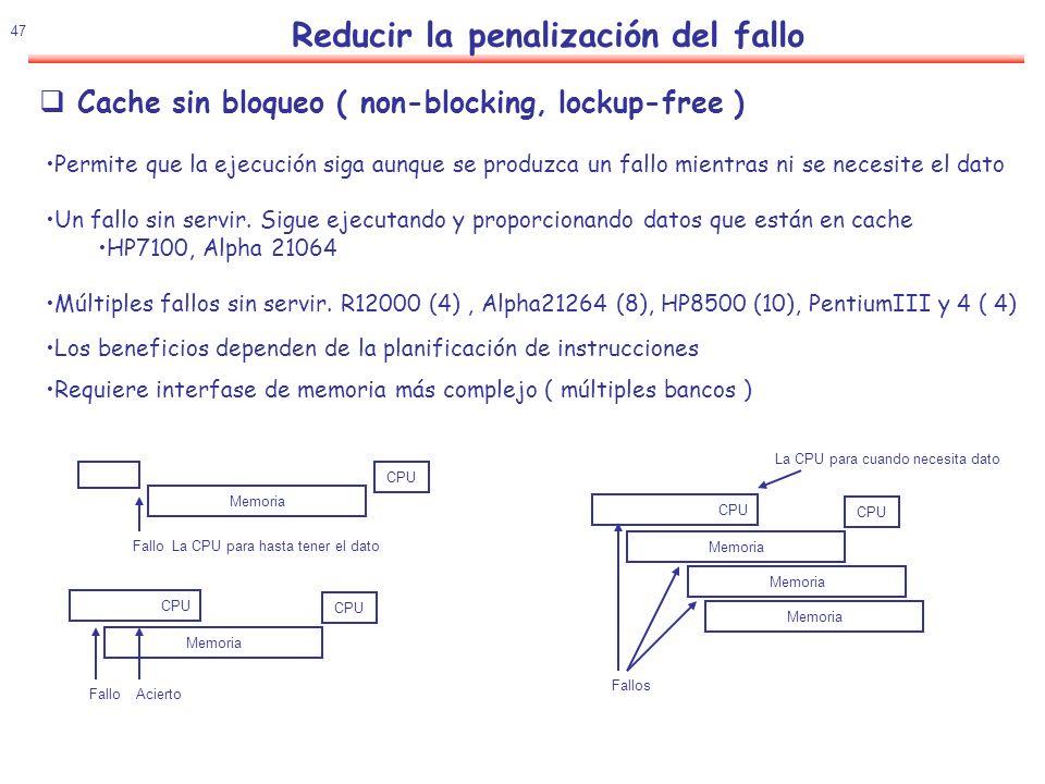 48 Reducir la penalización del fallo Hay que asociar un registro a la petición cuando se inicia un load sin bloqueo LDR1,dir Información necesaria en el control de la función Dirección del bloque que produce el fallo Entrada de la Cache para el bloque Ítem en el bloque que produce el fallo Registro donde se almacena el dato Implementación (MSHR Miss Status Holding Register): Dirección bloque Bit valido Comparador Bit valido DestinoFormato Bit valido DestinoFormato Bit valido DestinoFormato Bit valido DestinoFormato Palabra 0 Palabra 1 Palabra 2 Palabra 3 Fallo primario Fallo secundario Estructura del MSHR para bloque de 32 byte, palabra 8 bytes (Solo un fallo por palabra) Cache sin bloqueo ( non-blocking, lockup-free )