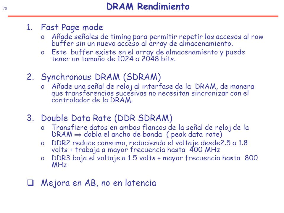 80 DRAM: el nombre se basa en AB de chip (Peak Chip Transfers / Sec) DIMM: el nombre se basa en AB del DIMM (Peak DIMM MBytes / Sec) Stan- dard Clock Rate (MHz) M transfers / secondDRAM Name Mbytes/s/ DIMM DIMM Name DDR133266DDR2662128PC2100 DDR150300DDR3002400PC2400 DDR200400DDR4003200PC3200 DDR2266533DDR2-5334264PC4300 DDR2333667DDR2-6675336PC5300 DDR2400800DDR2-8006400PC6400 DDR35331066DDR3-10668528PC8500 DDR36661333DDR3-133310664PC10700 DDR38001600DDR3-160012800PC12800 x 2x 8