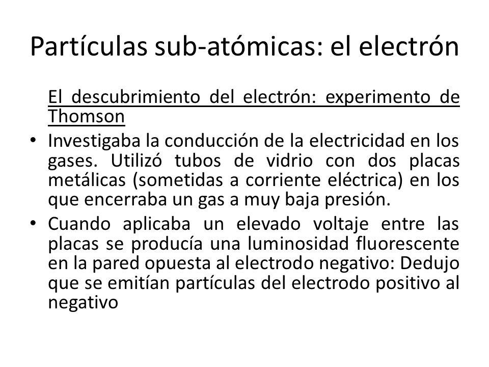 Partículas sub-atómicas: el electrón El descubrimiento del electrón: experimento de Thomson Investigaba la conducción de la electricidad en los gases.