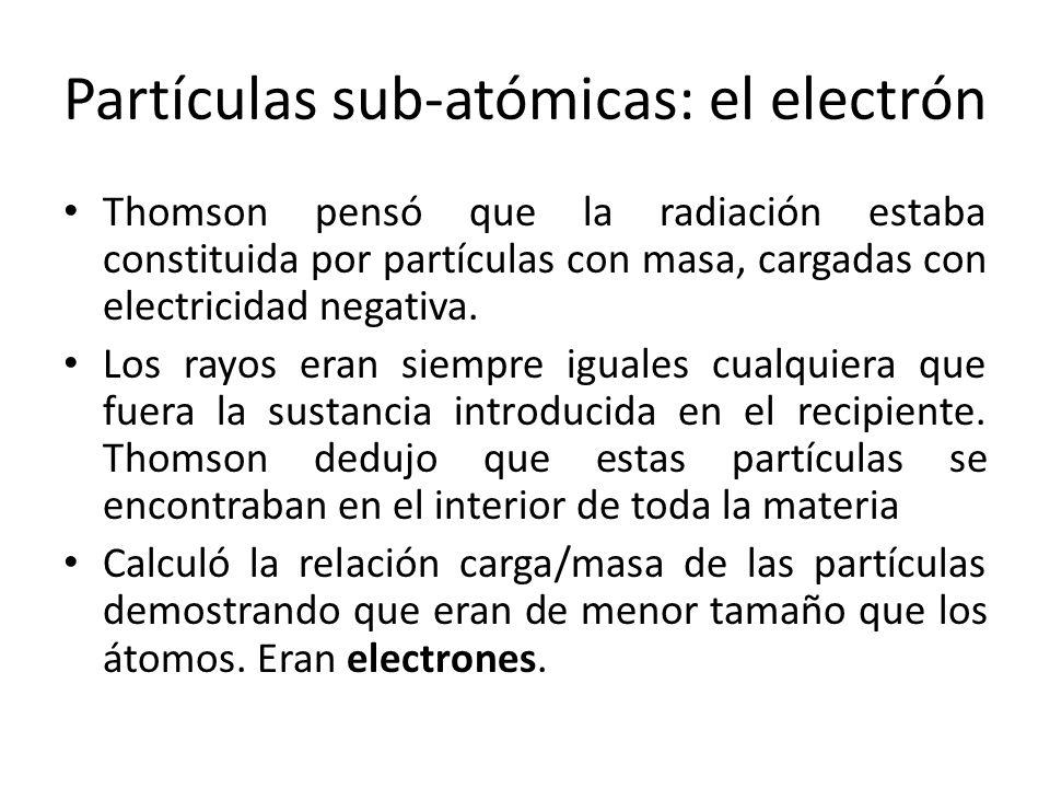 Partículas sub-atómicas: el electrón Thomson pensó que la radiación estaba constituida por partículas con masa, cargadas con electricidad negativa. Lo