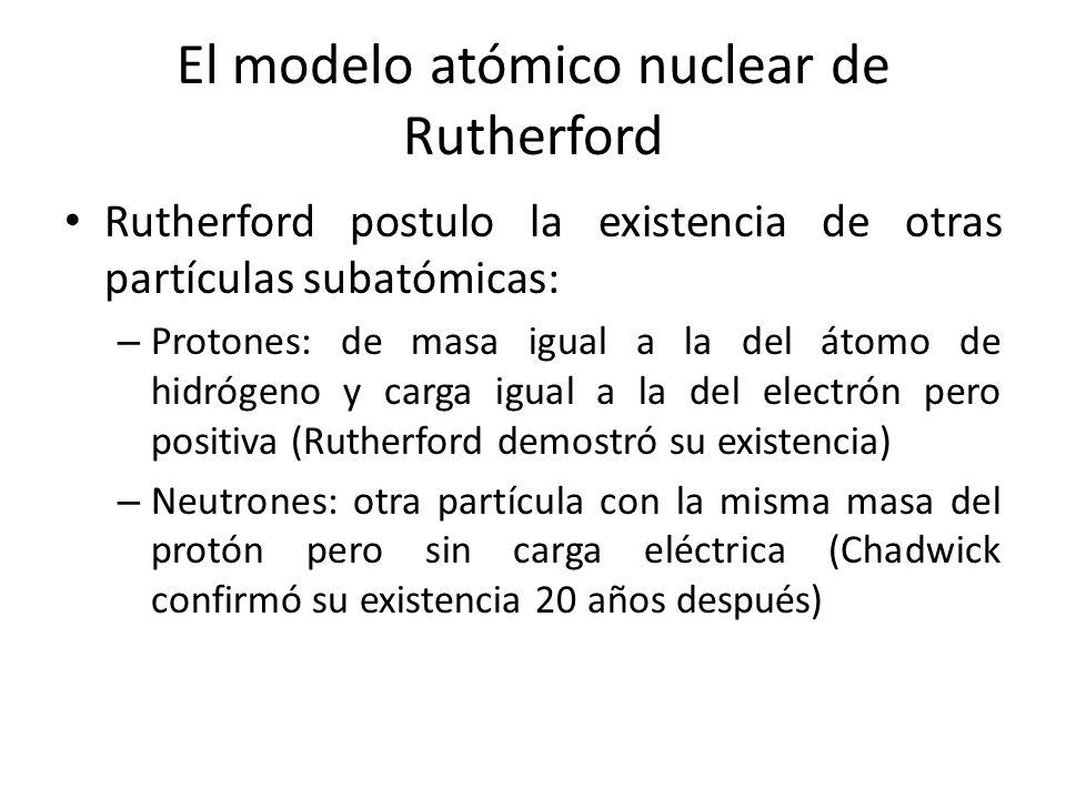 El modelo atómico nuclear de Rutherford Rutherford postulo la existencia de otras partículas subatómicas: – Protones: de masa igual a la del átomo de