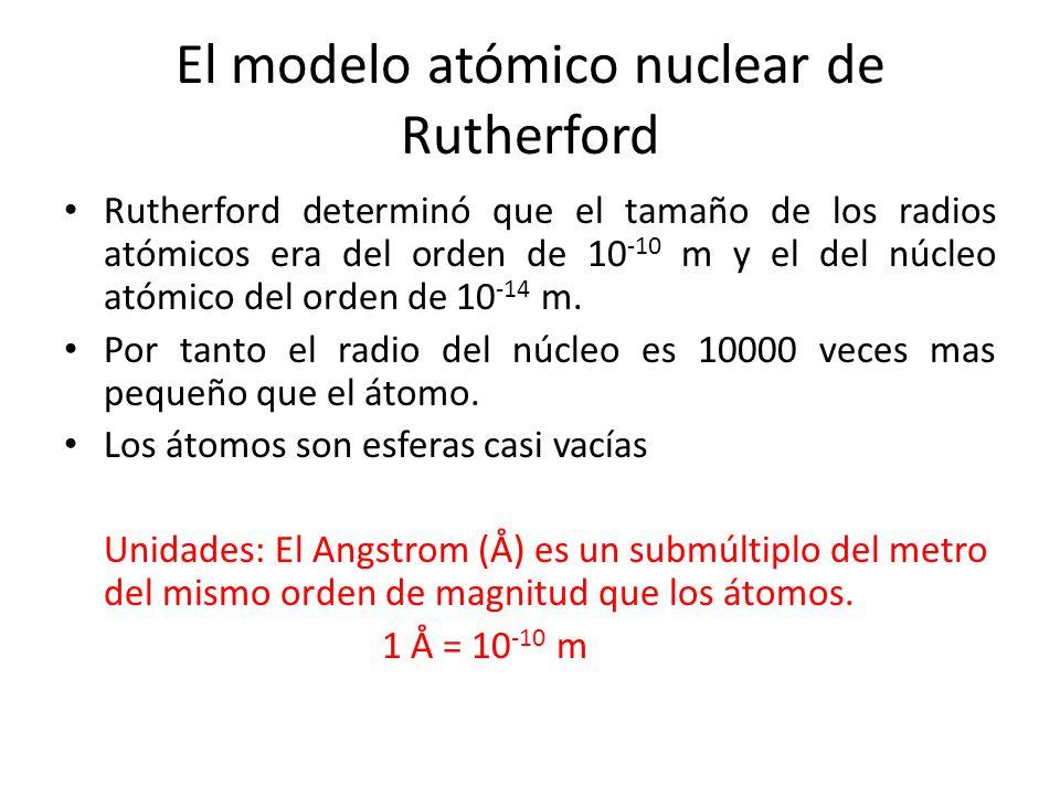 Rutherford determinó que el tamaño de los radios atómicos era del orden de 10 -10 m y el del núcleo atómico del orden de 10 -14 m. Por tanto el radio