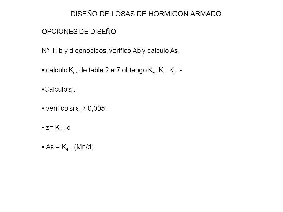 DISEÑO DE LOSAS DE HORMIGON ARMADO OPCIONES DE DISEÑO N° 1: b y d conocidos, verifico Ab y calculo As. calculo K d, de tabla 2 a 7 obtengo K e, K c, K