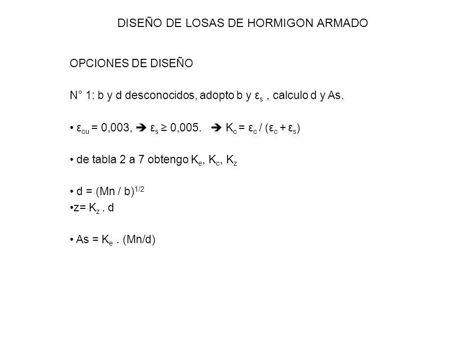 DISEÑO DE LOSAS DE HORMIGON ARMADO OPCIONES DE DISEÑO N° 1: b y d desconocidos, adopto b y ε s, calculo d y As. ε cu = 0,003, ε s 0,005. K c = ε c / (